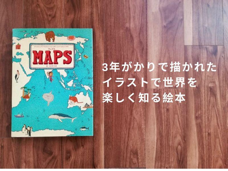 大型地図絵本MAPS(マップス)】3年がかりで描かれた豊富なイラストで世界を楽しく知る!【レビュー】