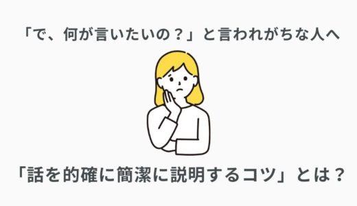 で、何が言いたいの?と言われがちな人向け「話を的確に簡潔に説明するコツ」とは?
